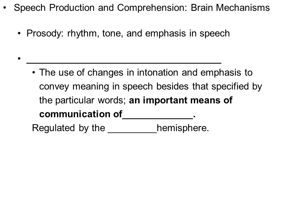 Copyright © 2008 Pearson Allyn & Bacon Inc.31 Speech Production and Comprehension: Brain Mechanisms Prosody: rhythm, tone, and emphasis in speech ____________________________________ The use of changes in intonation and emphasis to convey meaning in speech besides that specified by the particular words; an important means of communication of_____________.