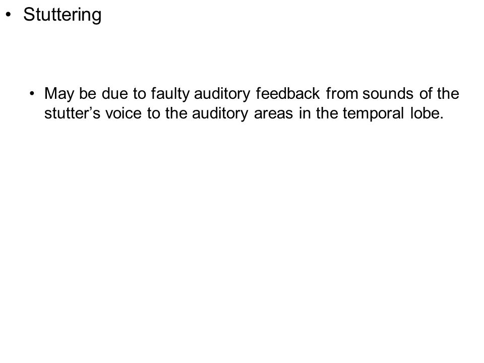 Stuttering May be due to faulty auditory feedback from sounds of the stutter's voice to the auditory areas in the temporal lobe.