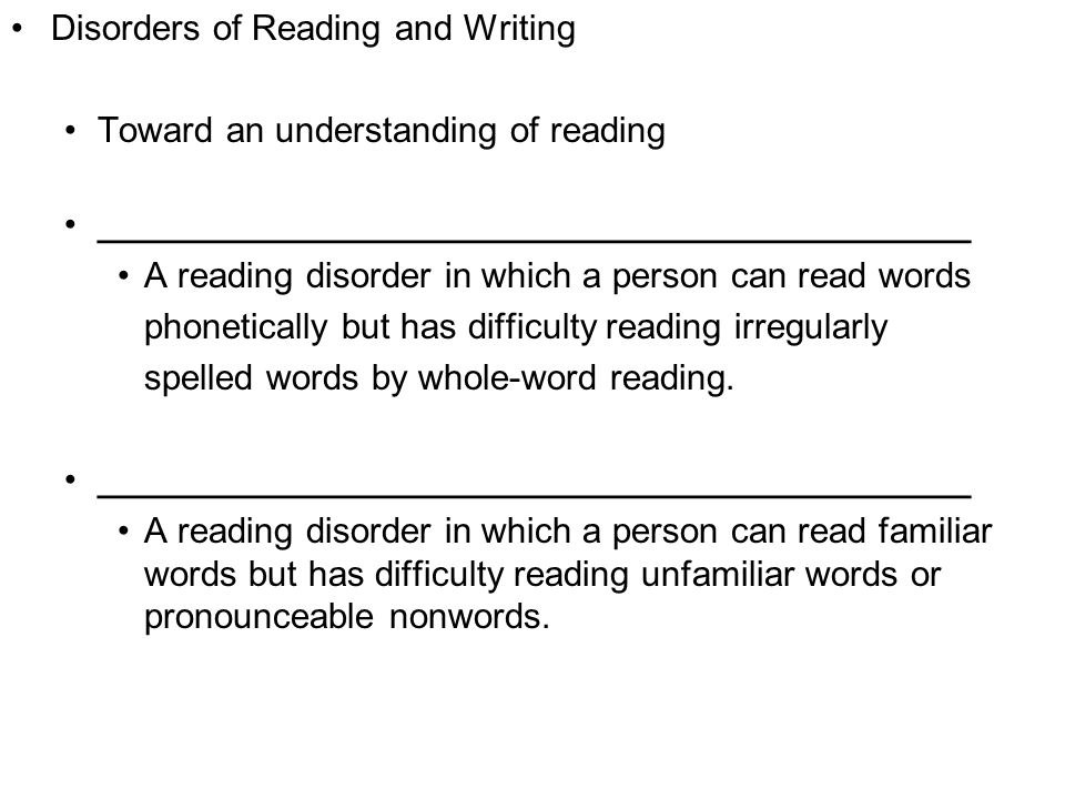Copyright © 2008 Pearson Allyn & Bacon Inc.43 Disorders of Reading and Writing Toward an understanding of reading ____________________________________________ A reading disorder in which a person can read words phonetically but has difficulty reading irregularly spelled words by whole-word reading.
