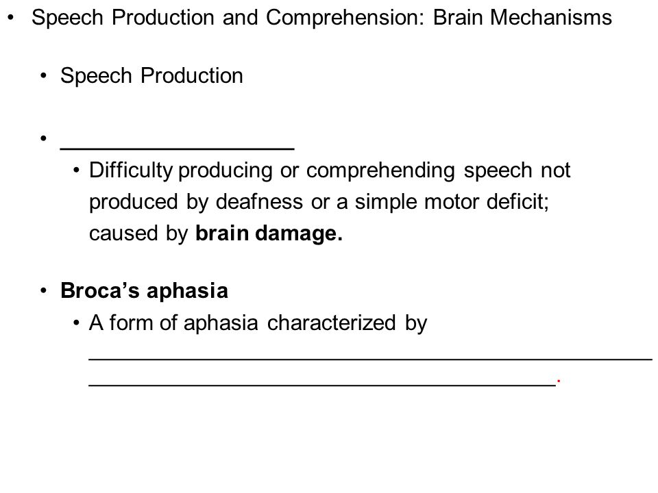 5 Speech Production and Comprehension: Brain Mechanisms Speech Production ___________________ Difficulty producing or comprehending speech not produced by deafness or a simple motor deficit; caused by brain damage.