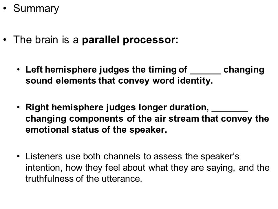 Summary The brain is a parallel processor: Left hemisphere judges the timing of ______ changing sound elements that convey word identity. Right hemisp