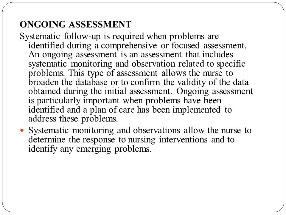 ONGOING ASSESSMENT Systematic follow-up is required when problems are identified during a comprehensive or focused assessment. An ongoing assessment i