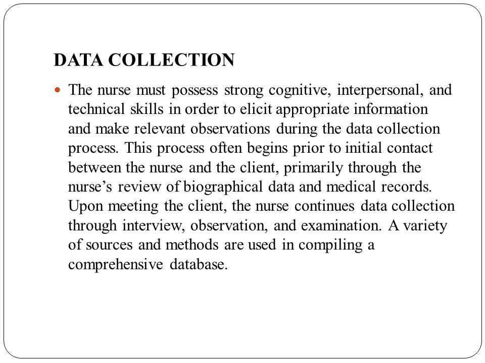 DATA COLLECTION The nurse must possess strong cognitive, interpersonal, and technical skills in order to elicit appropriate information and make relev