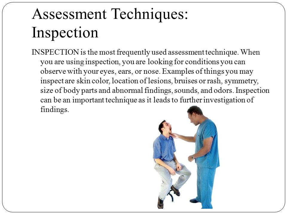 Assessment Techniques: Inspection INSPECTION is the most frequently used assessment technique. When you are using inspection, you are looking for cond