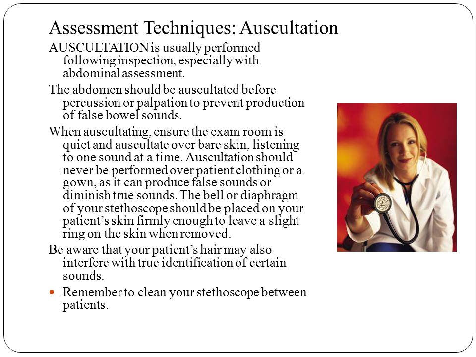 Assessment Techniques: Auscultation AUSCULTATION is usually performed following inspection, especially with abdominal assessment. The abdomen should b