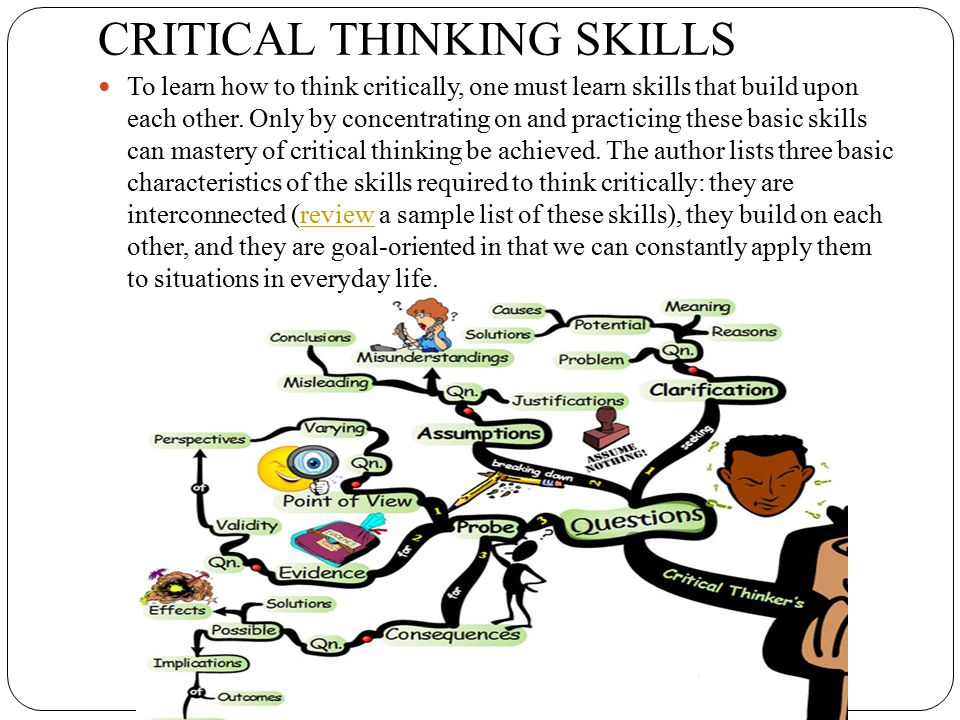 CRITICAL THINKING SKILLS To learn how to think critically, one must learn skills that build upon each other. Only by concentrating on and practicing t