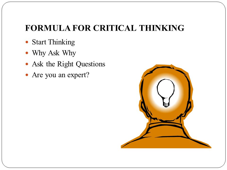 FORMULA FOR CRITICAL THINKING Start Thinking Why Ask Why Ask the Right Questions Are you an expert?