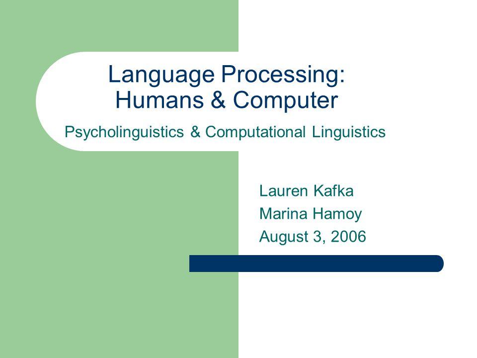 Language Processing: Humans & Computer Lauren Kafka Marina Hamoy August 3, 2006 Psycholinguistics & Computational Linguistics