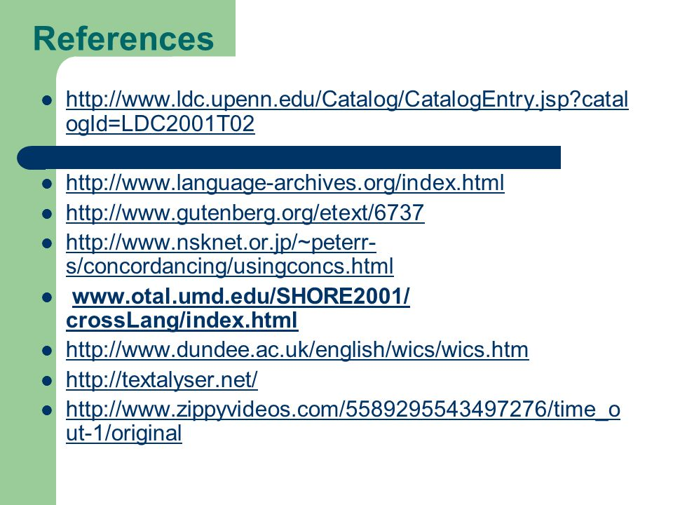 References http://www.ldc.upenn.edu/Catalog/CatalogEntry.jsp catal ogId=LDC2001T02 http://www.ldc.upenn.edu/Catalog/CatalogEntry.jsp catal ogId=LDC2001T02 http://www.language-archives.org/index.html http://www.gutenberg.org/etext/6737 http://www.nsknet.or.jp/~peterr- s/concordancing/usingconcs.html http://www.nsknet.or.jp/~peterr- s/concordancing/usingconcs.html www.otal.umd.edu/SHORE2001/ crossLang/index.htmlwww.otal.umd.edu/SHORE2001/ crossLang/index.html http://www.dundee.ac.uk/english/wics/wics.htm http://textalyser.net/ http://www.zippyvideos.com/5589295543497276/time_o ut-1/original http://www.zippyvideos.com/5589295543497276/time_o ut-1/original