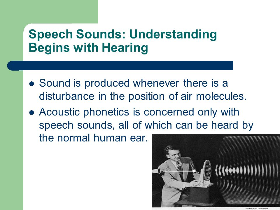 Speech Sounds: Understanding Begins with Hearing Sound is produced whenever there is a disturbance in the position of air molecules.