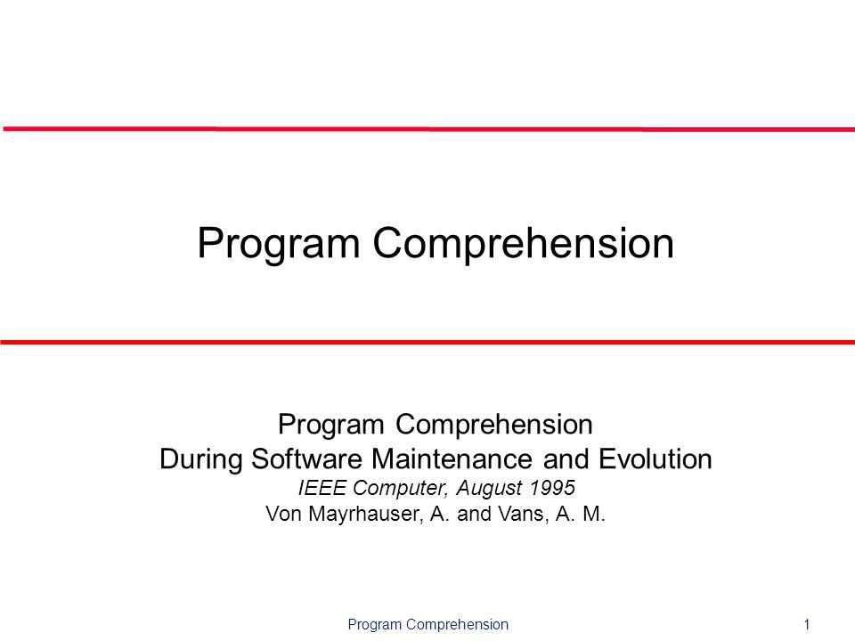 Program Comprehension1 Program Comprehension During Software Maintenance and Evolution IEEE Computer, August 1995 Von Mayrhauser, A.