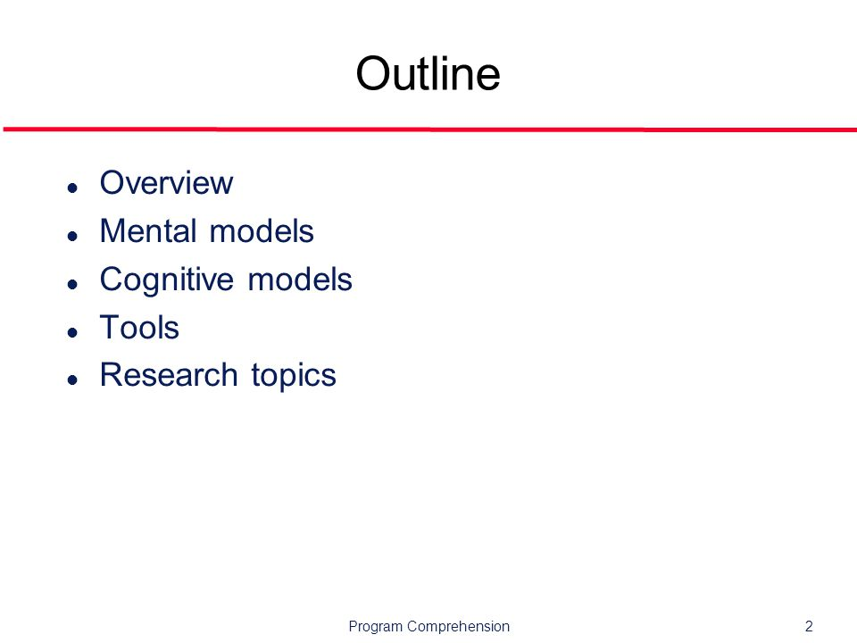 Program Comprehension2 Outline l Overview l Mental models l Cognitive models l Tools l Research topics