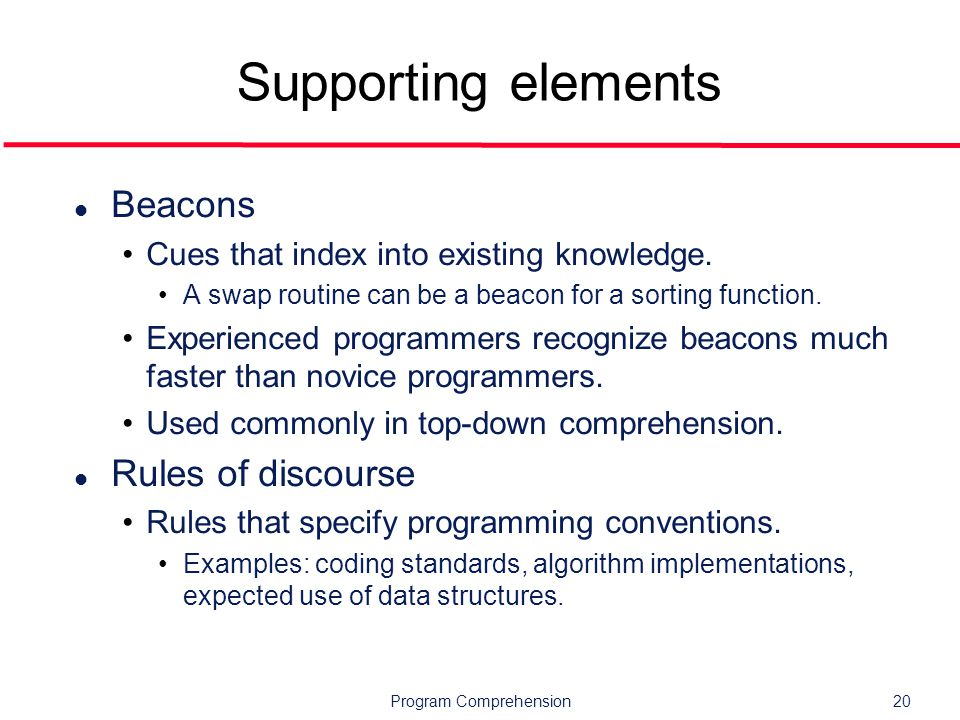 Program Comprehension20 Supporting elements l Beacons Cues that index into existing knowledge.