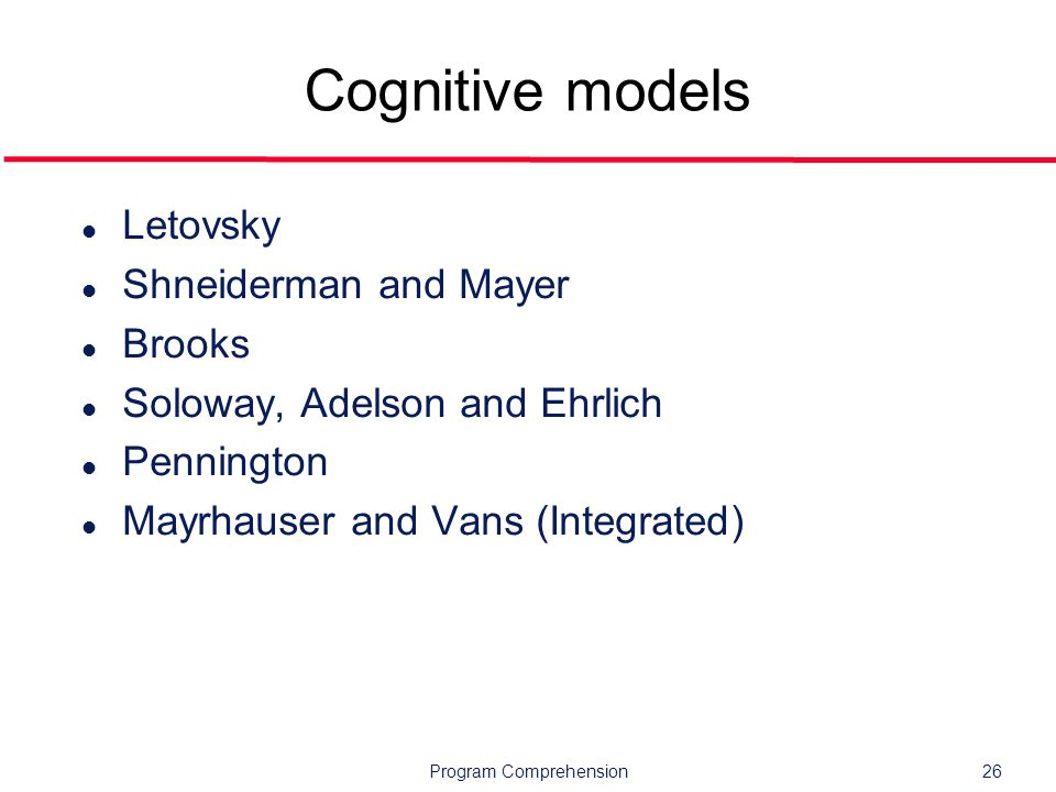Program Comprehension26 Cognitive models l Letovsky l Shneiderman and Mayer l Brooks l Soloway, Adelson and Ehrlich l Pennington l Mayrhauser and Vans (Integrated)