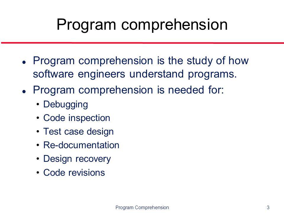 Program Comprehension14 Models l Mental models Internal working representation of the software under consideration.