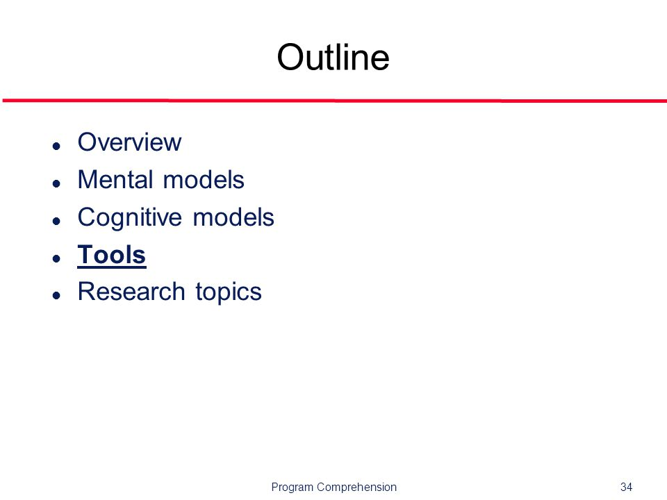 Program Comprehension34 Outline l Overview l Mental models l Cognitive models l Tools l Research topics