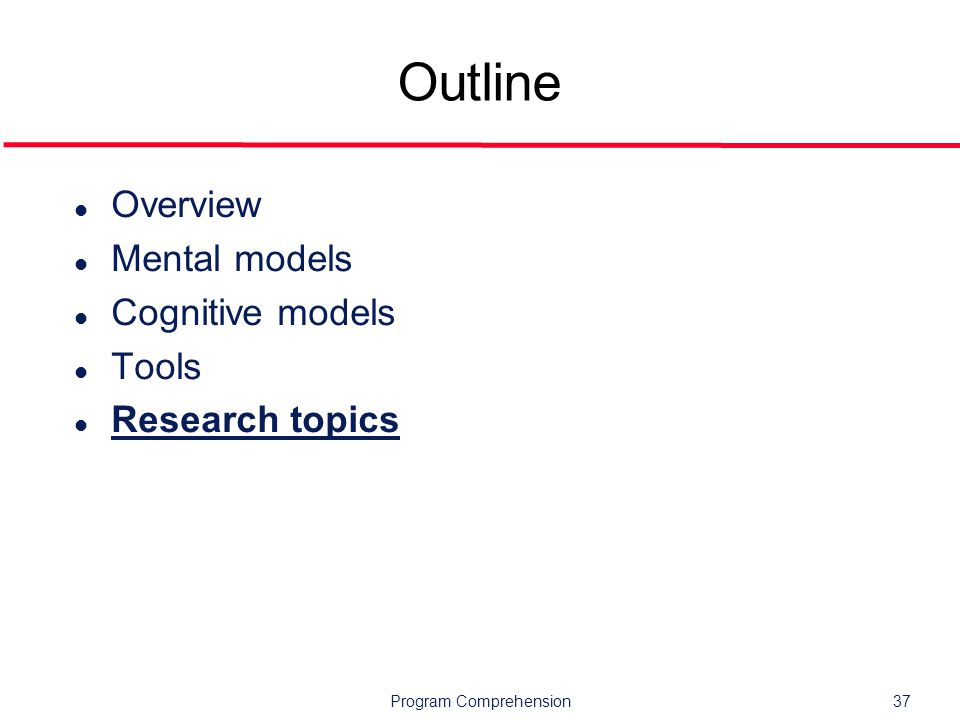 Program Comprehension37 Outline l Overview l Mental models l Cognitive models l Tools l Research topics