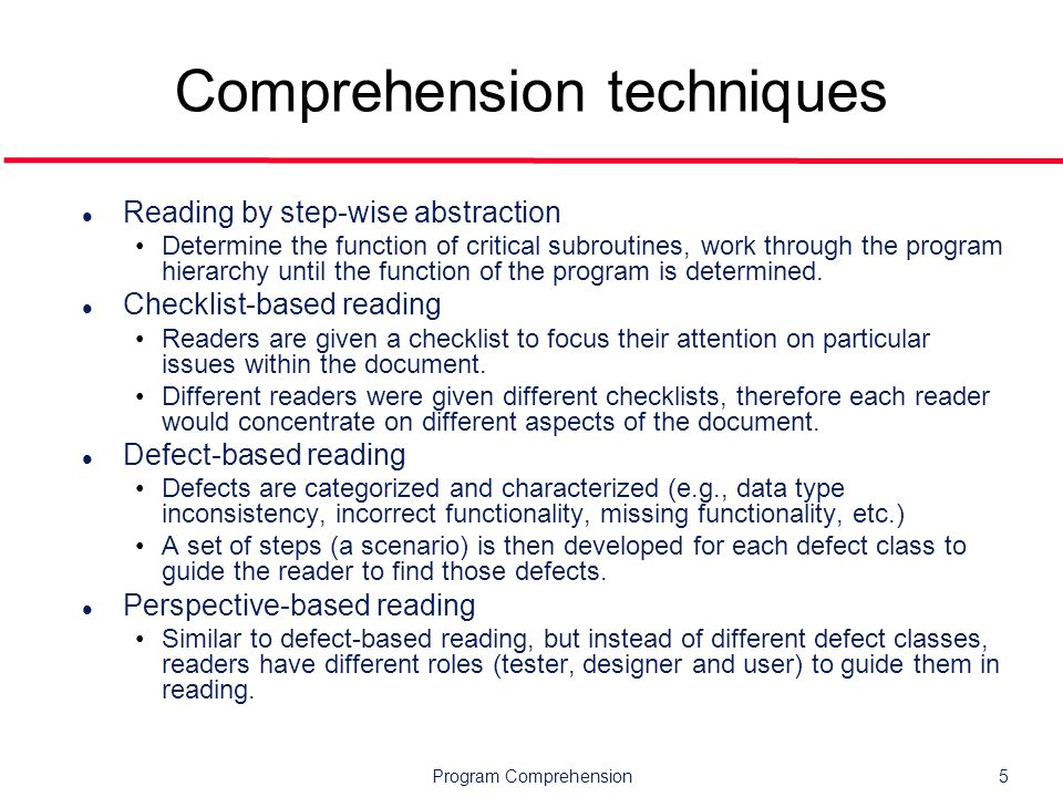 Program Comprehension5 Comprehension techniques l Reading by step-wise abstraction Determine the function of critical subroutines, work through the program hierarchy until the function of the program is determined.
