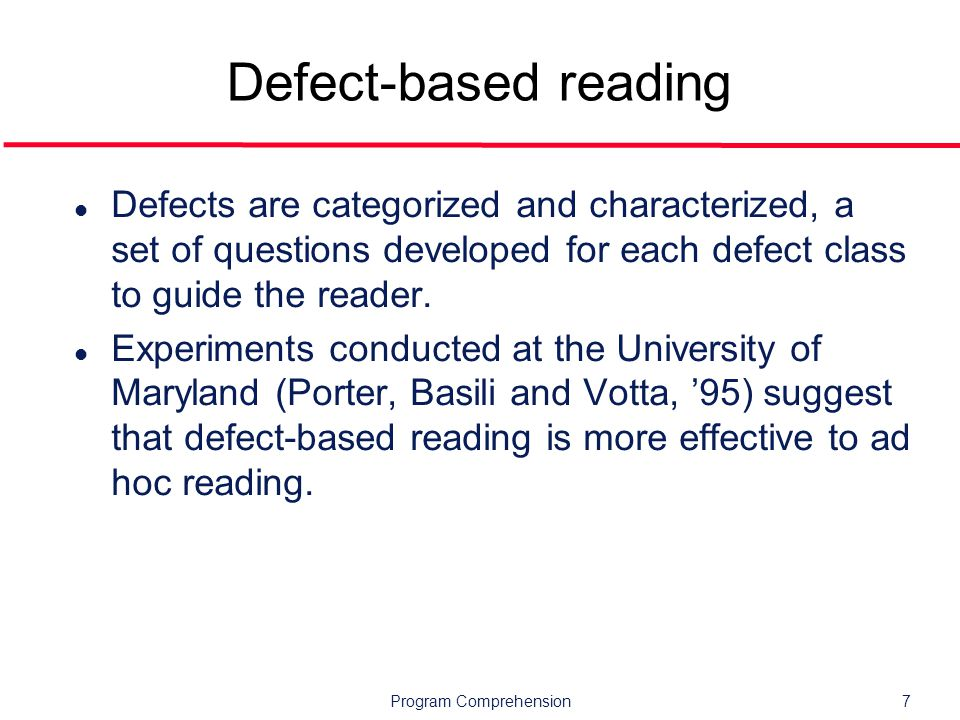 Program Comprehension7 Defect-based reading l Defects are categorized and characterized, a set of questions developed for each defect class to guide the reader.