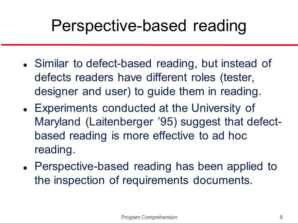 Program Comprehension8 Perspective-based reading l Similar to defect-based reading, but instead of defects readers have different roles (tester, designer and user) to guide them in reading.