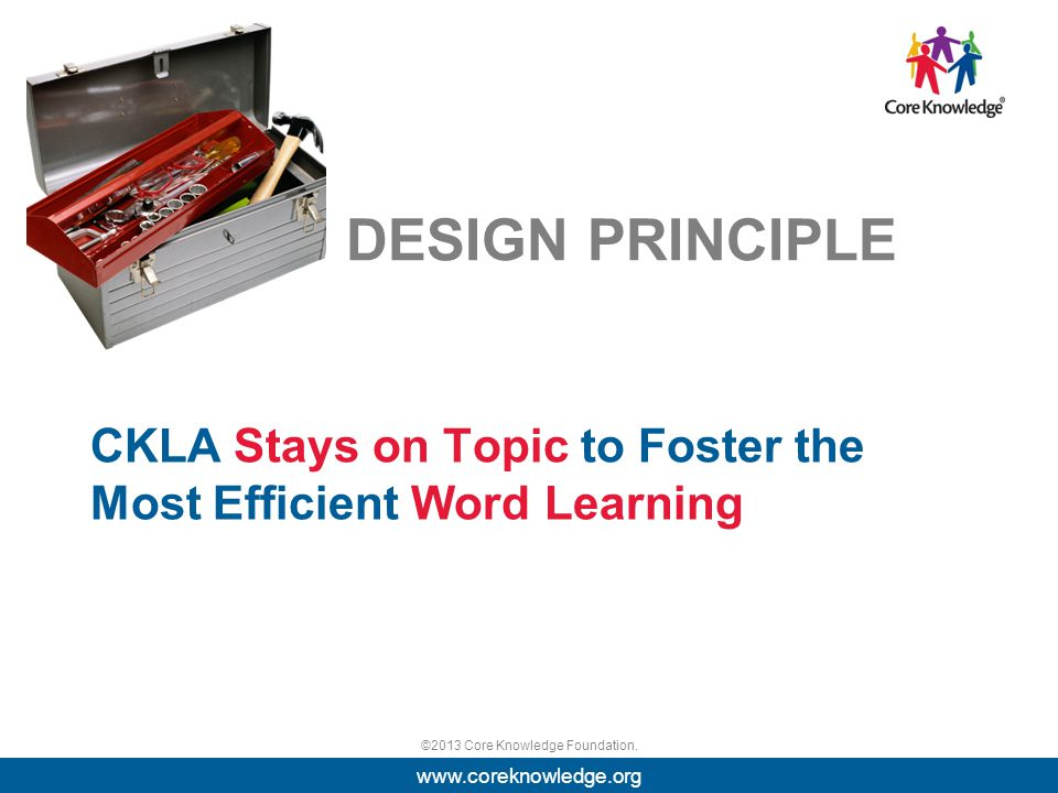 ©2013 Core Knowledge Foundation. DESIGN PRINCIPLE CKLA Stays on Topic to Foster the Most Efficient Word Learning www.coreknowledge.org
