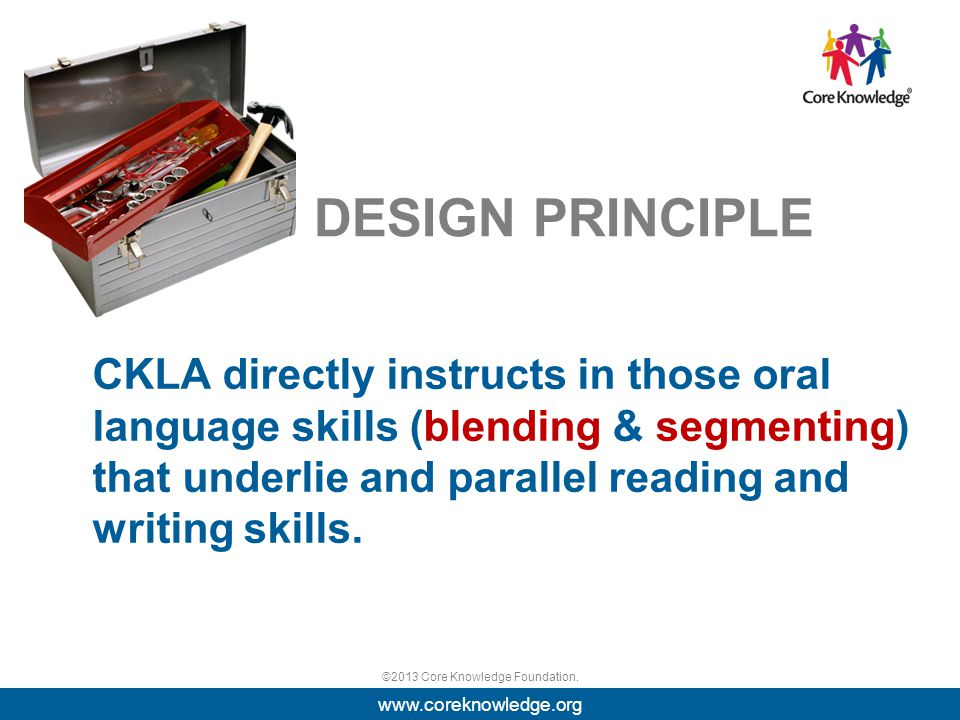 ©2013 Core Knowledge Foundation. DESIGN PRINCIPLE CKLA directly instructs in those oral language skills (blending & segmenting) that underlie and para