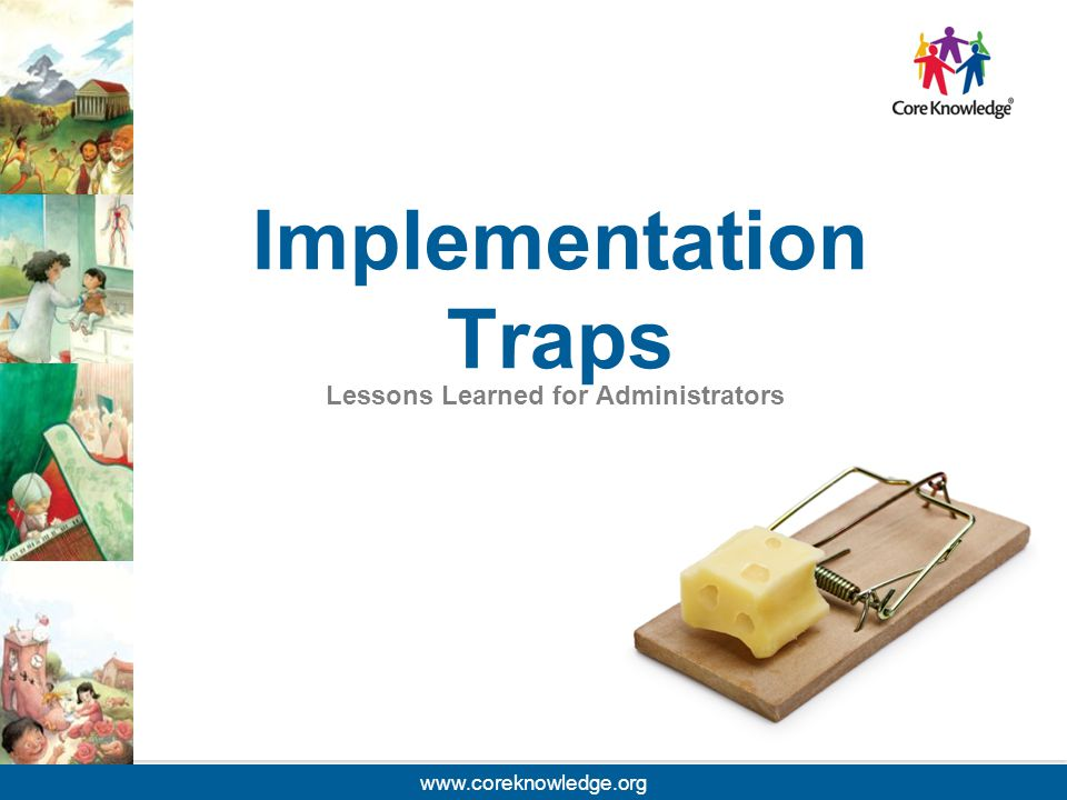 ©2013 Core Knowledge Foundation. Implementation Traps Lessons Learned for Administrators www.coreknowledge.org
