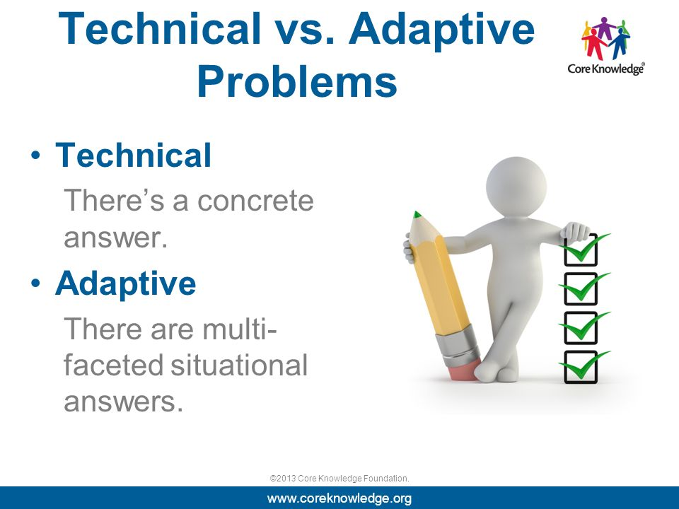 ©2013 Core Knowledge Foundation. Technical vs. Adaptive Problems Technical There's a concrete answer. Adaptive There are multi- faceted situational an