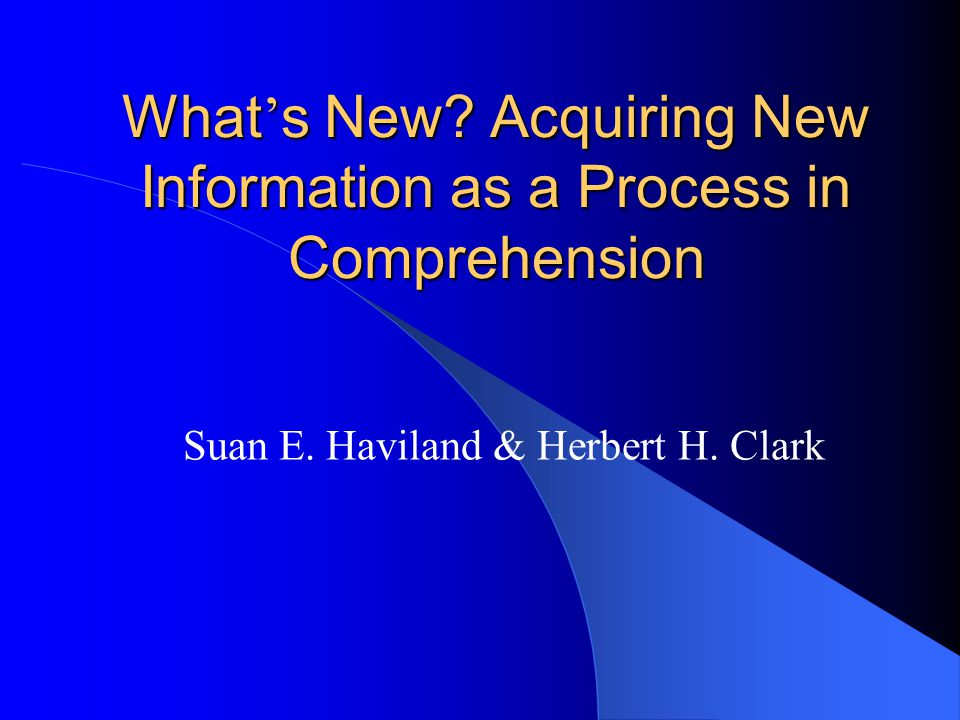 What ' s New? Acquiring New Information as a Process in Comprehension Suan E. Haviland & Herbert H. Clark