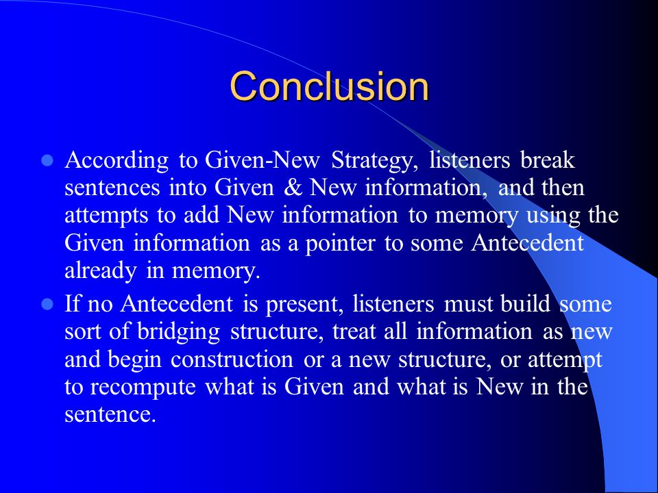 Conclusion According to Given-New Strategy, listeners break sentences into Given & New information, and then attempts to add New information to memory using the Given information as a pointer to some Antecedent already in memory.
