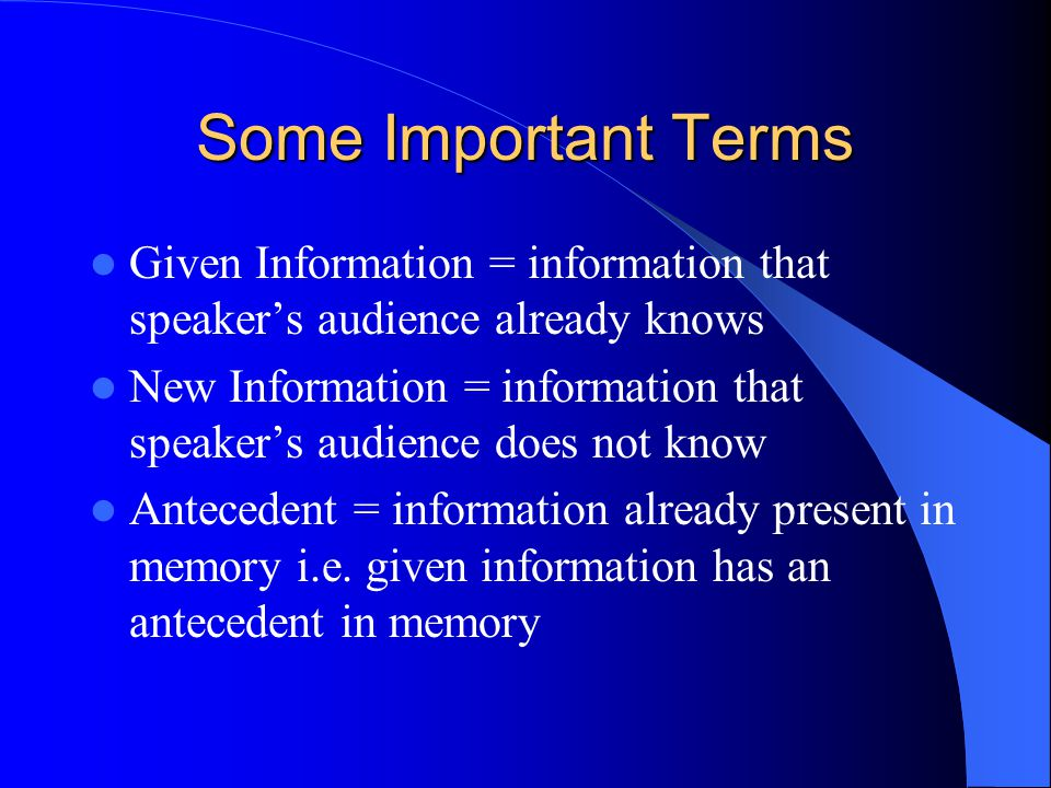 Some Important Terms Given Information = information that speaker's audience already knows New Information = information that speaker's audience does not know Antecedent = information already present in memory i.e.