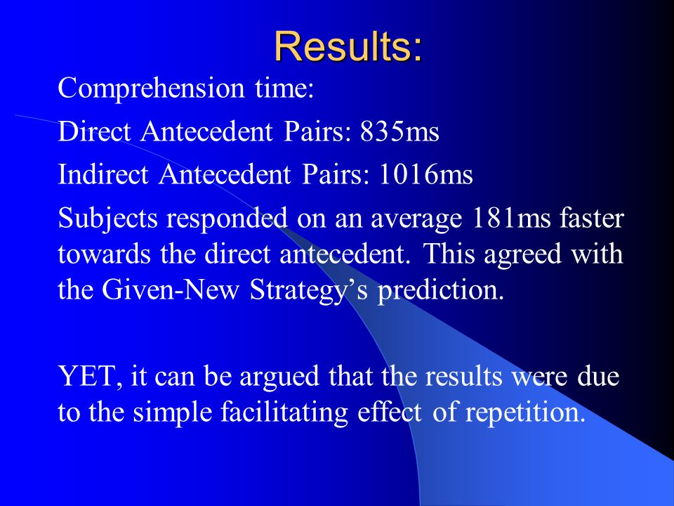 Results: Comprehension time: Direct Antecedent Pairs: 835ms Indirect Antecedent Pairs: 1016ms Subjects responded on an average 181ms faster towards the direct antecedent.
