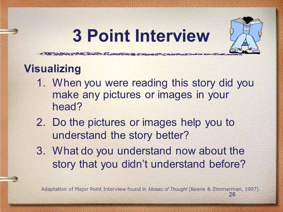 26 3 Point Interview Visualizing 1. When you were reading this story did you make any pictures or images in your head? 2. Do the pictures or images he
