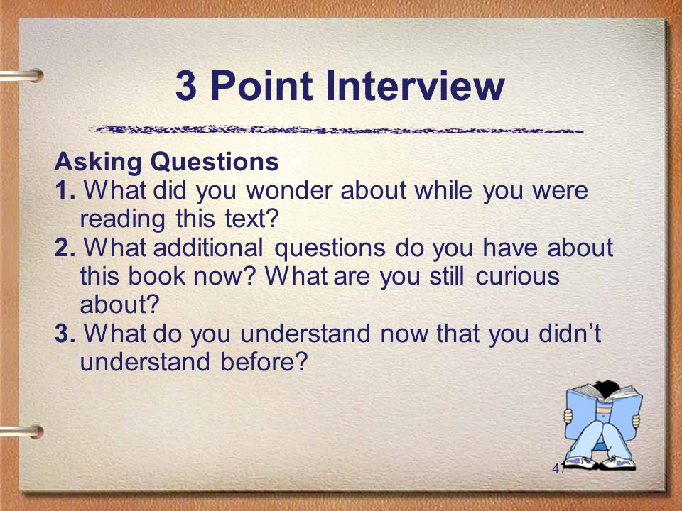 47 3 Point Interview Asking Questions 1. What did you wonder about while you were reading this text? 2. What additional questions do you have about th