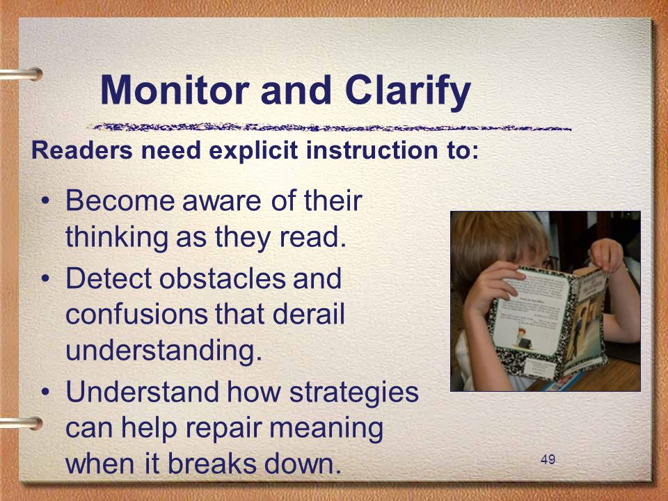 49 Monitor and Clarify Become aware of their thinking as they read. Detect obstacles and confusions that derail understanding. Understand how strategi