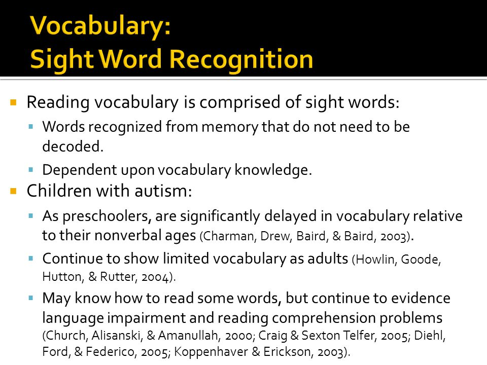  Reading vocabulary is comprised of sight words:  Words recognized from memory that do not need to be decoded.