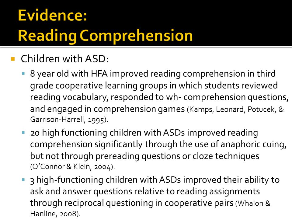  Children with ASD:  8 year old with HFA improved reading comprehension in third grade cooperative learning groups in which students reviewed reading vocabulary, responded to wh- comprehension questions, and engaged in comprehension games (Kamps, Leonard, Potucek, & Garrison-Harrell, 1995).