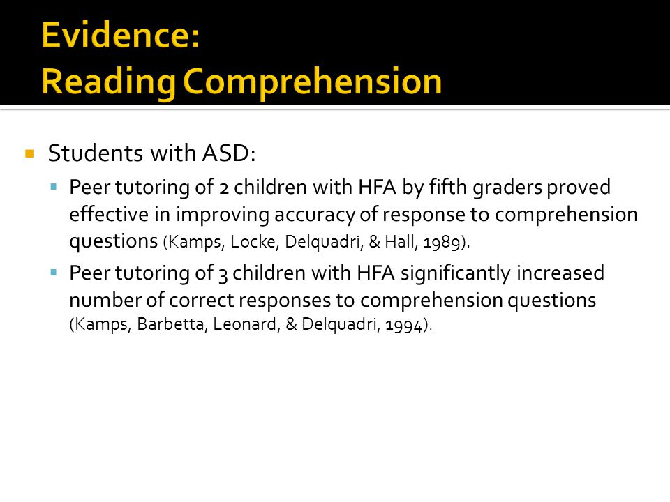  Students with ASD:  Peer tutoring of 2 children with HFA by fifth graders proved effective in improving accuracy of response to comprehension questions (Kamps, Locke, Delquadri, & Hall, 1989).