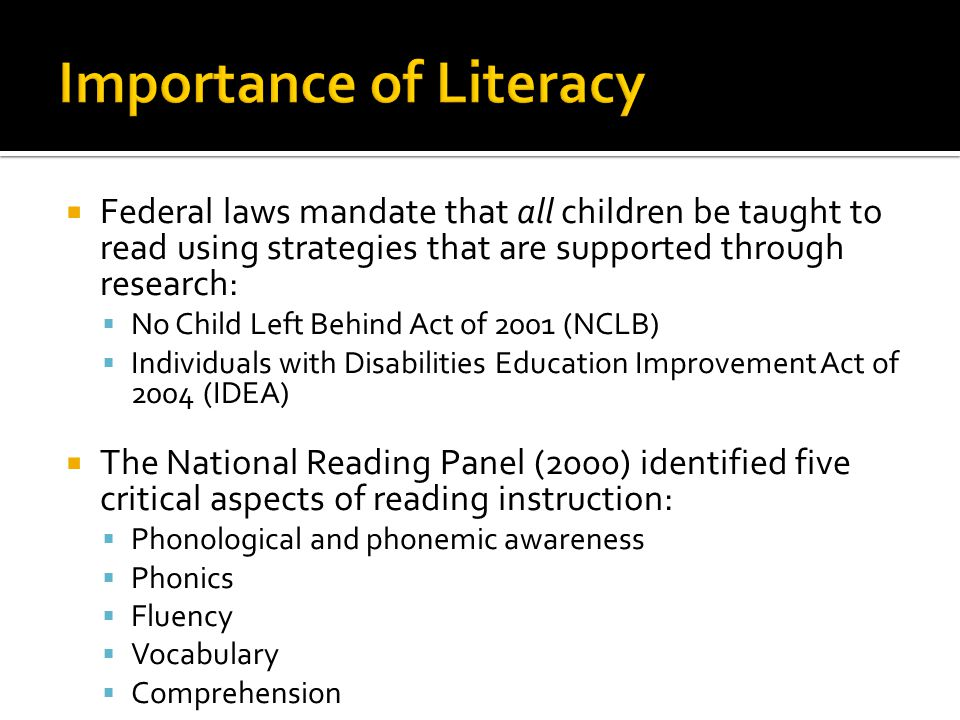  Federal laws mandate that all children be taught to read using strategies that are supported through research:  No Child Left Behind Act of 2001 (NCLB)  Individuals with Disabilities Education Improvement Act of 2004 (IDEA)  The National Reading Panel (2000) identified five critical aspects of reading instruction:  Phonological and phonemic awareness  Phonics  Fluency  Vocabulary  Comprehension