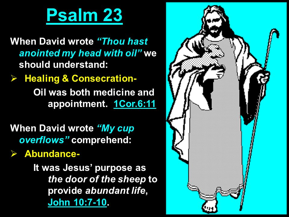 Psalm 23 When David wrote Thou hast anointed my head with oil we should understand:  Healing & Consecration- Oil was both medicine and appointment.