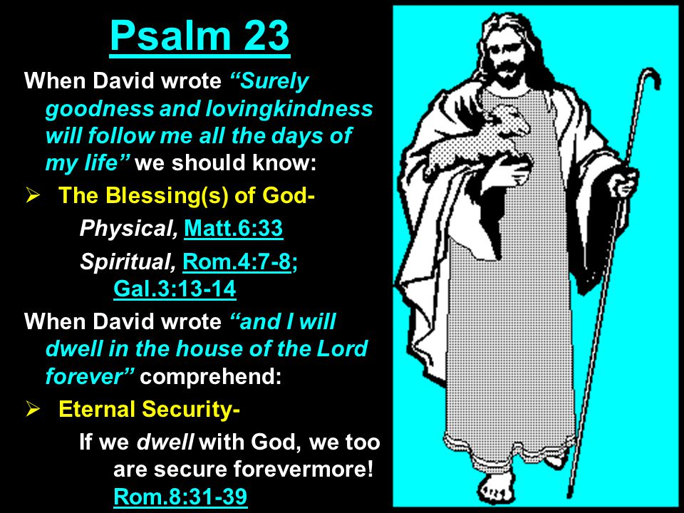 Psalm 23 When David wrote Surely goodness and lovingkindness will follow me all the days of my life we should know:  The Blessing(s) of God- Physical, Matt.6:33 Spiritual, Rom.4:7-8; Gal.3:13-14 When David wrote and I will dwell in the house of the Lord forever comprehend:  Eternal Security- If we dwell with God, we too are secure forevermore.