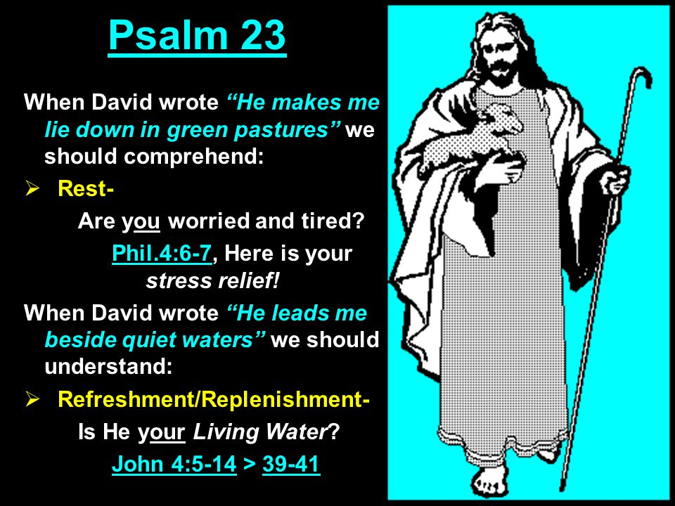 Psalm 23 When David wrote He makes me lie down in green pastures we should comprehend:  Rest- Are you worried and tired.