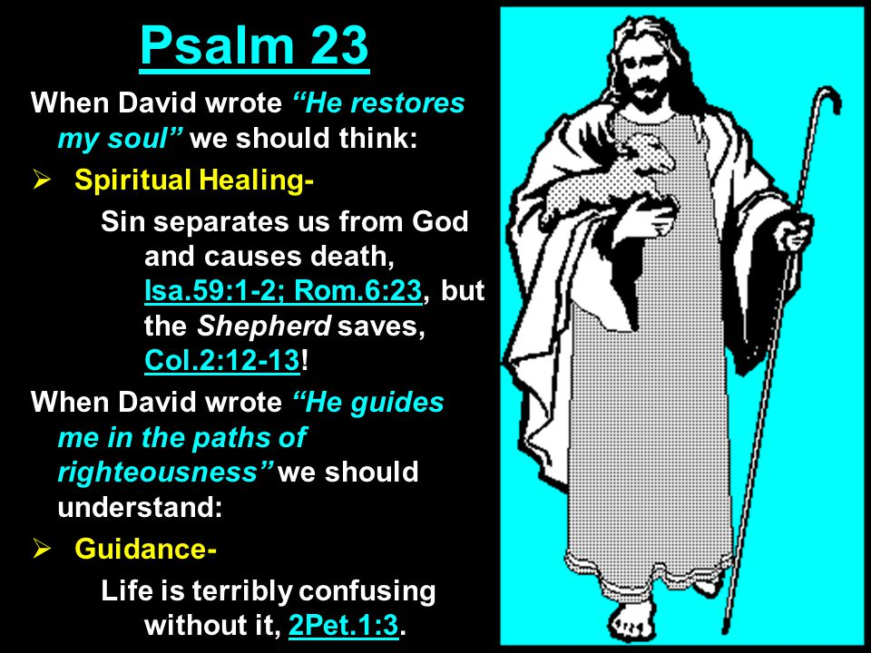 Psalm 23 When David wrote He restores my soul we should think:  Spiritual Healing- Sin separates us from God and causes death, Isa.59:1-2; Rom.6:23, but the Shepherd saves, Col.2:12-13.