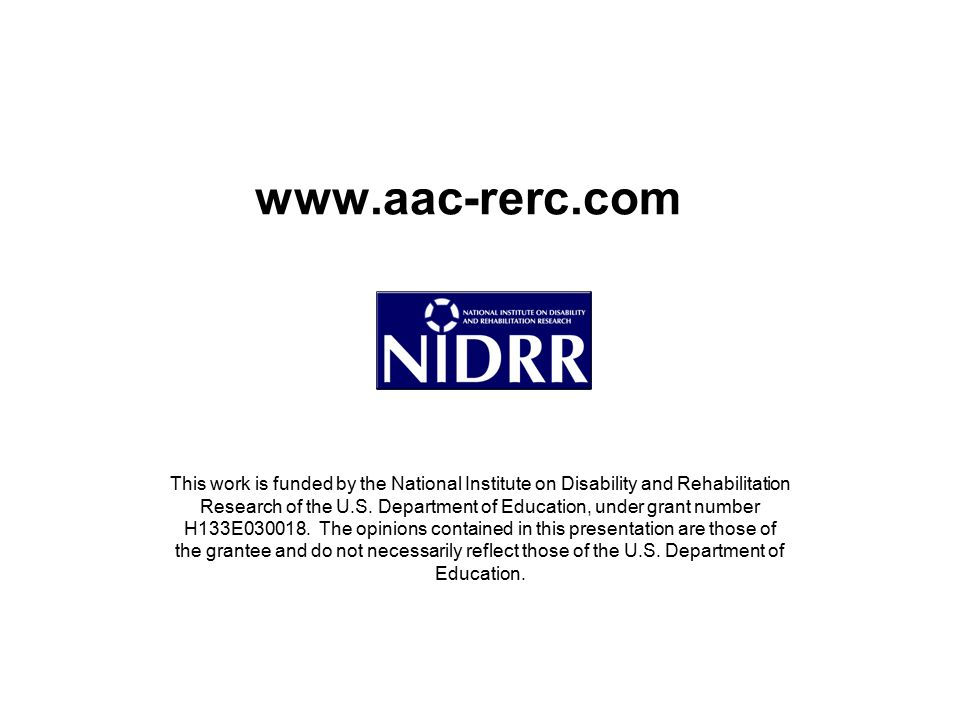 www.aac-rerc.com This work is funded by the National Institute on Disability and Rehabilitation Research of the U.S. Department of Education, under gr