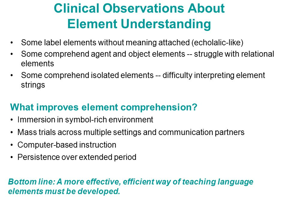 Clinical Observations About Element Understanding Some label elements without meaning attached (echolalic-like) Some comprehend agent and object elements -- struggle with relational elements Some comprehend isolated elements -- difficulty interpreting element strings What improves element comprehension.