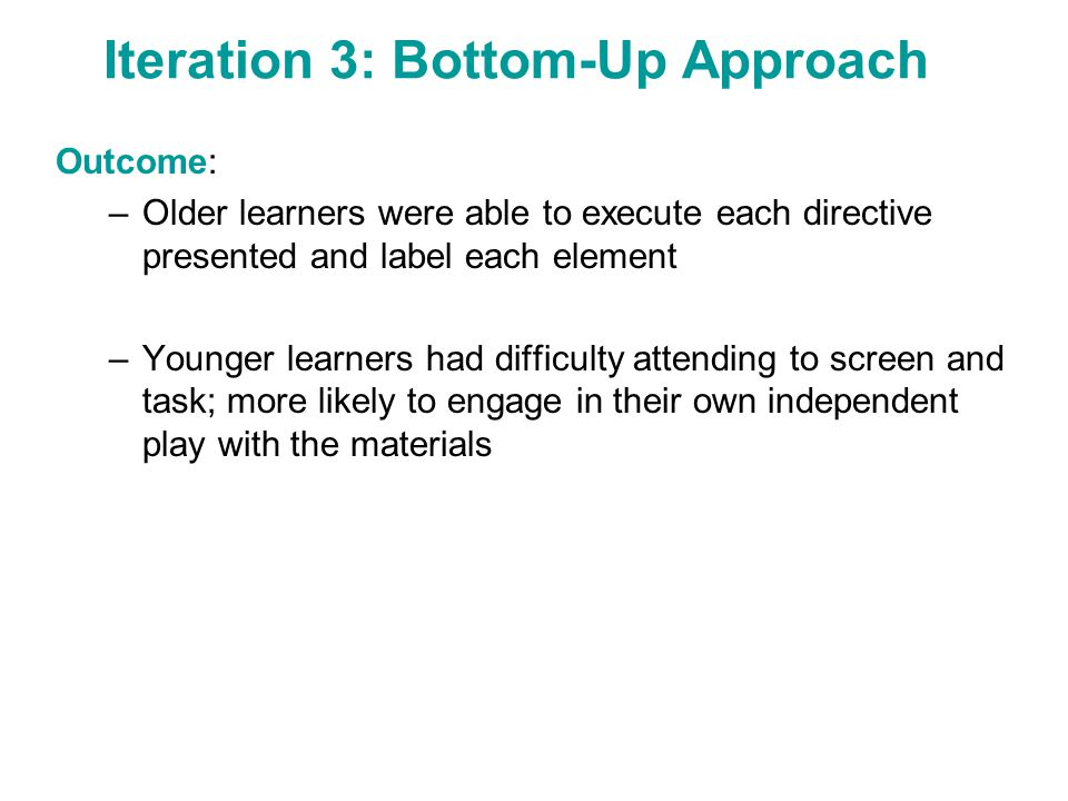 Iteration 3: Bottom-Up Approach Outcome: –Older learners were able to execute each directive presented and label each element –Younger learners had di