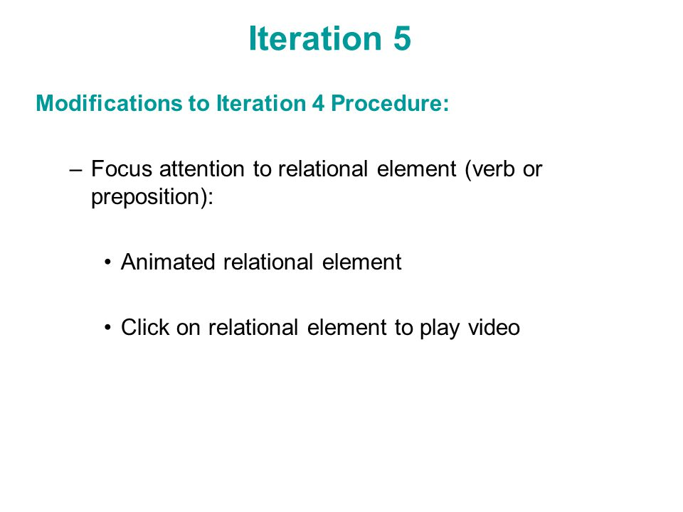 Iteration 5 Modifications to Iteration 4 Procedure: –Focus attention to relational element (verb or preposition): Animated relational element Click on