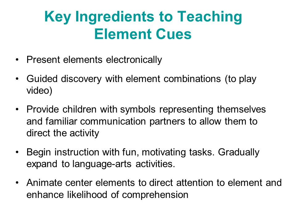 Key Ingredients to Teaching Element Cues Present elements electronically Guided discovery with element combinations (to play video) Provide children w