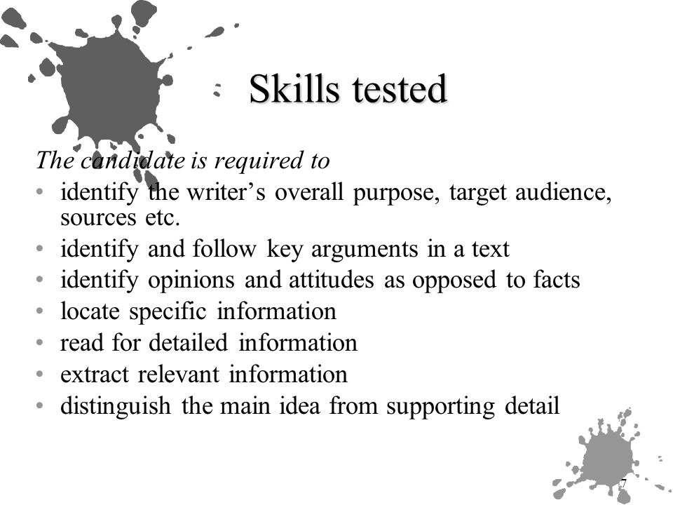 7 Skills tested The candidate is required to identify the writer's overall purpose, target audience, sources etc.