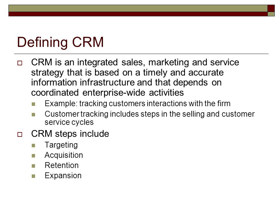 Defining CRM  CRM is an integrated sales, marketing and service strategy that is based on a timely and accurate information infrastructure and that d